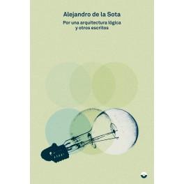 Alejandro de la Sota. Por una arquitectura lógica y otros escritos.